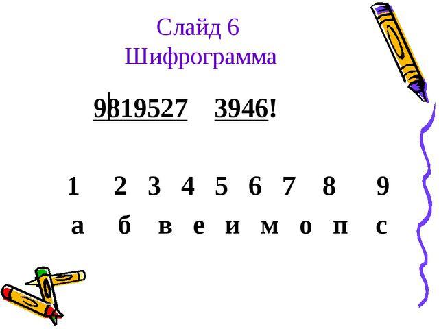Слайд 6 Шифрограмма 9819527 3946! 1 2 3 4 5 6 7 8 9 а б в е и м о п с