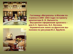 Гостиница «Метрополь» в Москве по- строена в 1899 -1903 годах по проекту арх