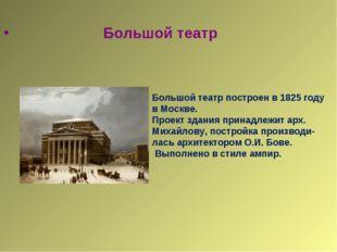 Большой театр Большой театр построен в 1825 году в Москве. Проект здания при