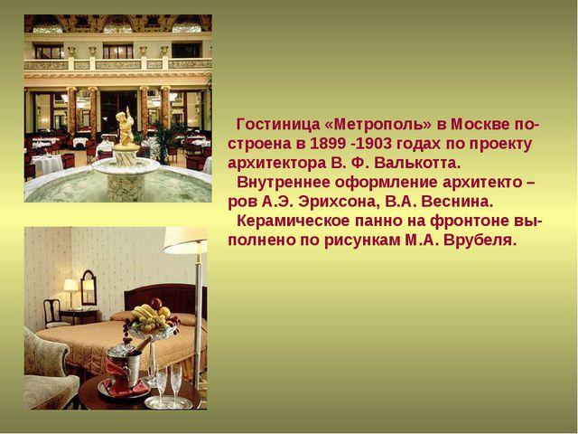 Гостиница «Метрополь» в Москве по- строена в 1899 -1903 годах по проекту арх...
