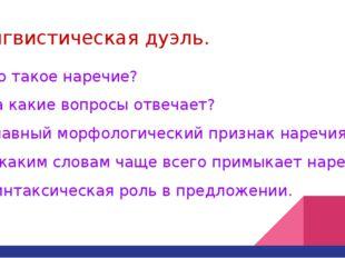 Лингвистическая дуэль. 1.Что такое наречие? 2. На какие вопросы отвечает? 3.