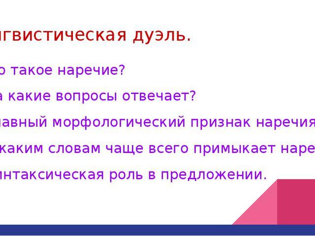 Лингвистическая дуэль. 1.Что такое наречие? 2. На какие вопросы отвечает? 3....