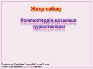 Орындаған: Садыбаева Назкен Жақсылыққызы Негізгі білім беретін №221 Аққұм мек
