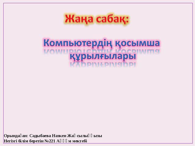 Орындаған: Садыбаева Назкен Жақсылыққызы Негізгі білім беретін №221 Аққұм мек...