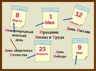 8 Марта 1 Мая 12 Июня 9 Мая День защитника Отечества Международный женский де