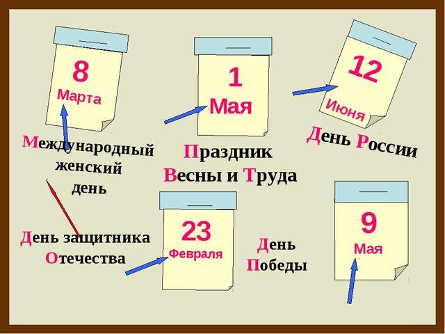 8 Марта 1 Мая 12 Июня 9 Мая День защитника Отечества Международный женский де...
