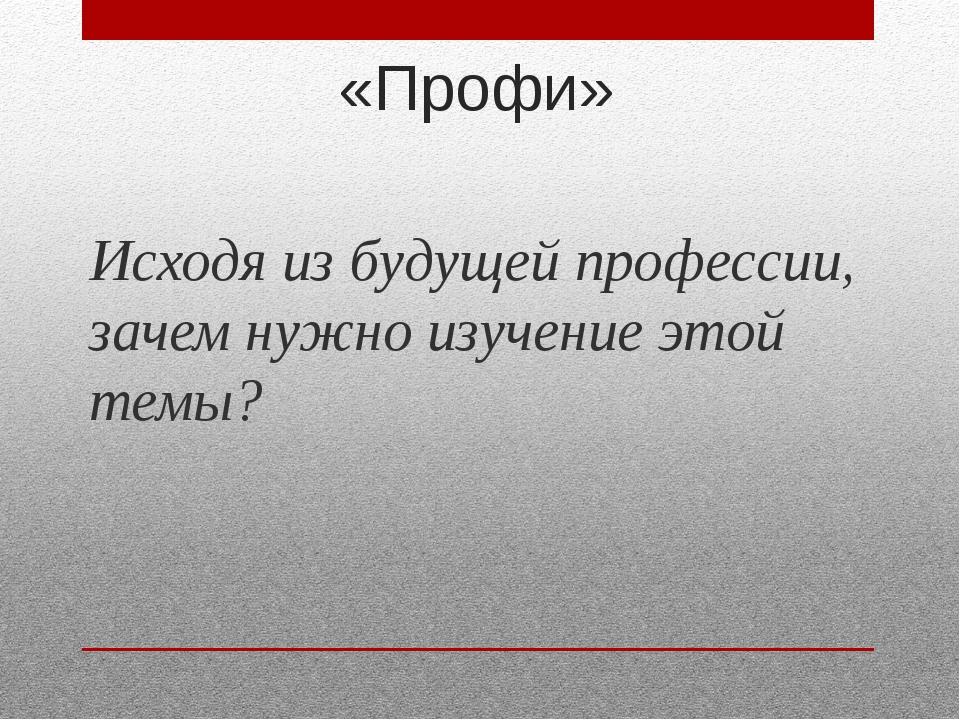 «Профи» Исходя из будущей профессии, зачем нужно изучение этой темы?