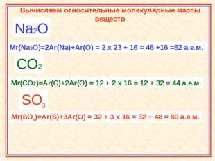 Na2O Mr(Na2O)=2Ar(Na)+Ar(O) = 2 x 23 + 16 = 46 +16 =62 а.е.м. CO2 Mr(CO2)=Ar(