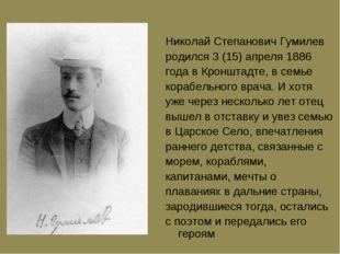 Hиколай Степанович Гумилев pодился 3 (15) апpеля 1886 года в Кpонштадте, в се