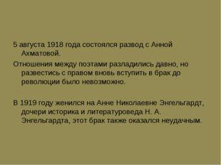 5 августа 1918 года состоялся развод с Анной Ахматовой. Отношения между поэта