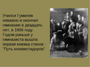 Учился Гумилев неважно и окончил гимназию в двадцать лет, в 1906 году. Годом