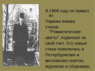 """В 1908 году он пpивез из Паpижа книжку стихов """"Романтические цветы"""", изданную"""