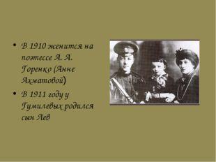 В 1910 женится на поэтессе А. А. Горенко (Анне Ахматовой) В 1911 году у Гумил