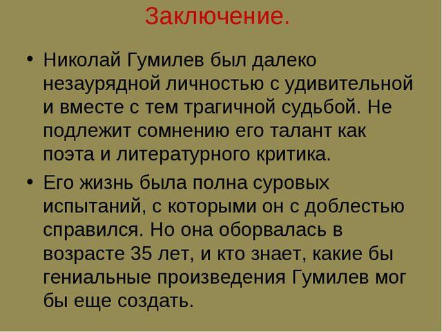 Заключение. Николай Гумилев был далеко незаурядной личностью с удивительной и...