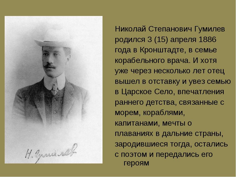 Hиколай Степанович Гумилев pодился 3 (15) апpеля 1886 года в Кpонштадте, в се...