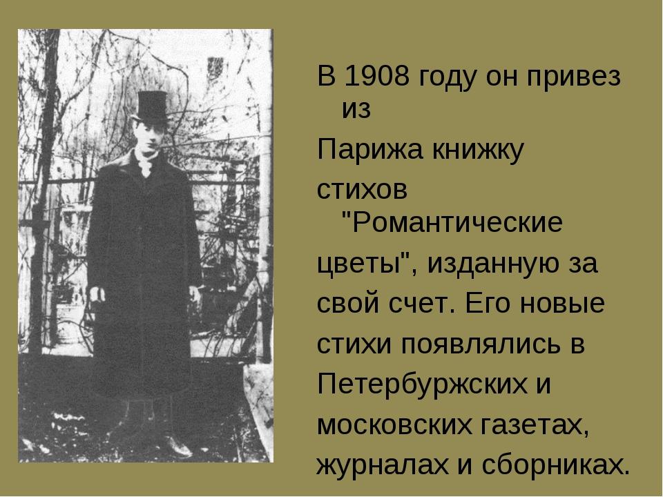 """В 1908 году он пpивез из Паpижа книжку стихов """"Романтические цветы"""", изданную..."""