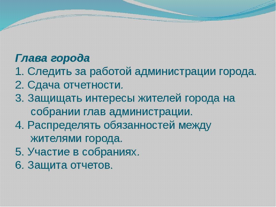 Глава города 1. Следить за работой администрации города. 2. Сдача отчетности....