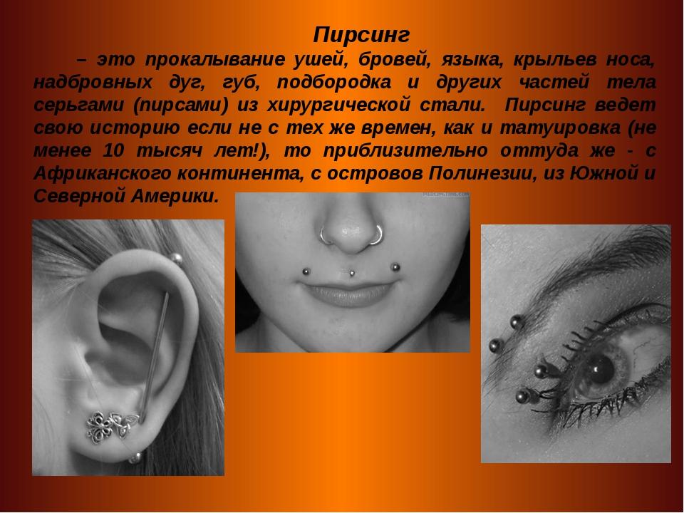 Пирсинг – это прокалывание ушей, бровей, языка, крыльев носа, надбровных дуг,...