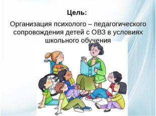 Цель: Организация психолого – педагогического сопровождения детей с ОВЗ в ус