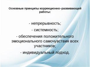 Основные принципы коррекционно–развивающей работы: - непрерывность; - систем