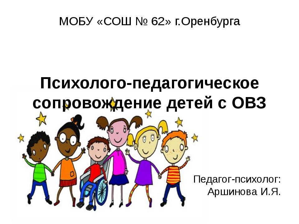 МОБУ «СОШ № 62» г.Оренбурга Психолого-педагогическое сопровождение детей с О...