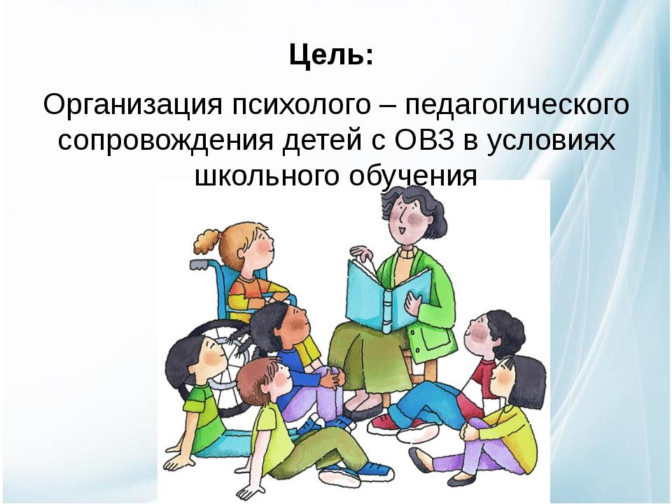 Цель: Организация психолого – педагогического сопровождения детей с ОВЗ в ус...