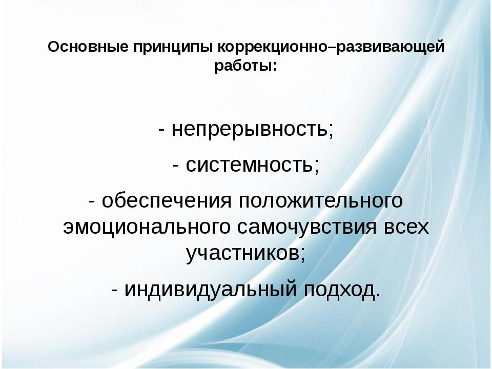 Основные принципы коррекционно–развивающей работы: - непрерывность; - систем...