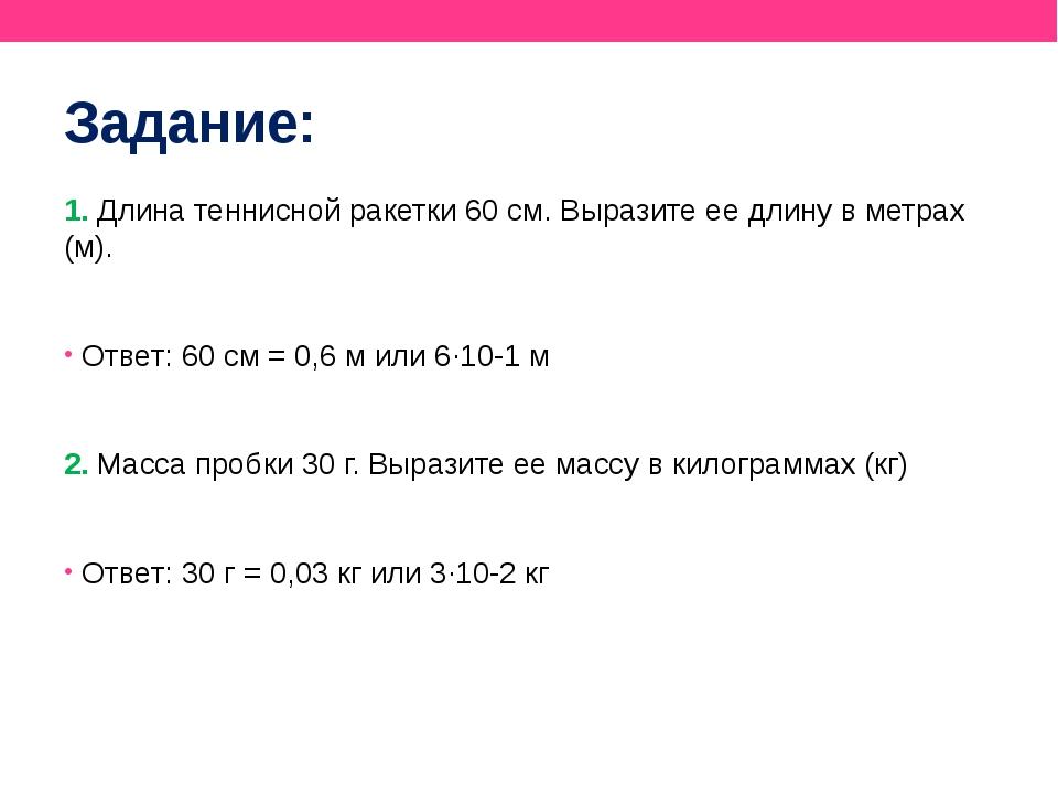 Задание: 1. Длина теннисной ракетки 60 см. Выразите ее длину в метрах (м). От...