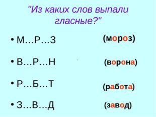 """""""Из каких слов выпали гласные?"""" М…Р…З В…Р…Н Р…Б…Т З…В…Д . (мороз) (ворона) (р"""