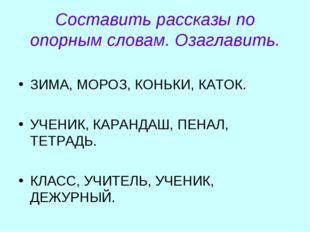 Составить рассказы по опорным словам. Озаглавить. ЗИМА, МОРОЗ, КОНЬКИ, КАТОК.