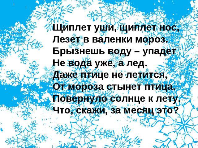 Щиплет уши, щиплет нос, Лезет в валенки мороз. Брызнешь воду – упадет Не вода...