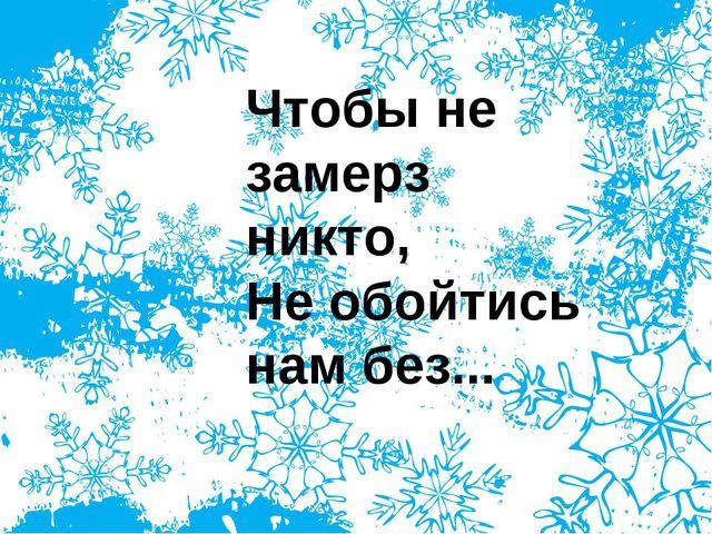 Чтобы не замерз никто, Не обойтись нам без...
