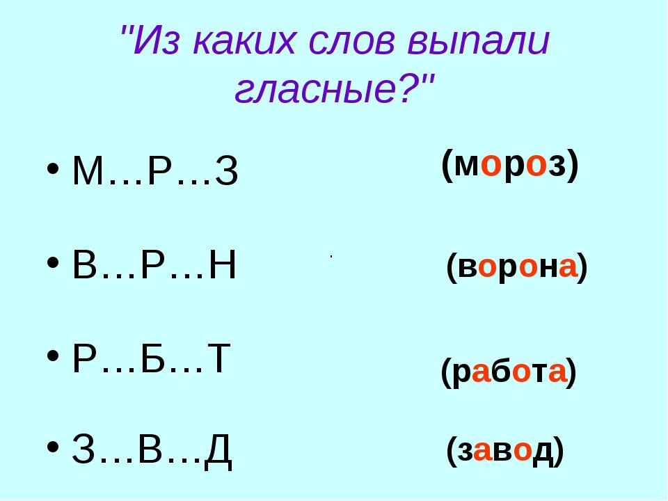 """""""Из каких слов выпали гласные?"""" М…Р…З В…Р…Н Р…Б…Т З…В…Д . (мороз) (ворона) (р..."""