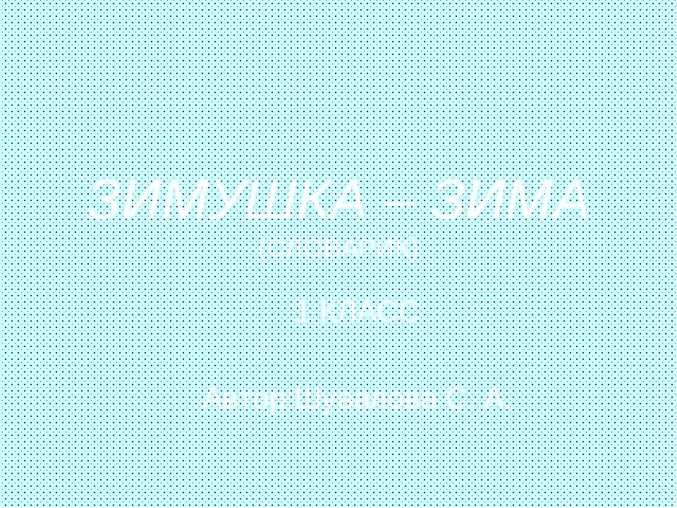 ЗИМУШКА – ЗИМА (СЛОВАРИК) 1 КЛАСС Автор:Шувалова С. А.