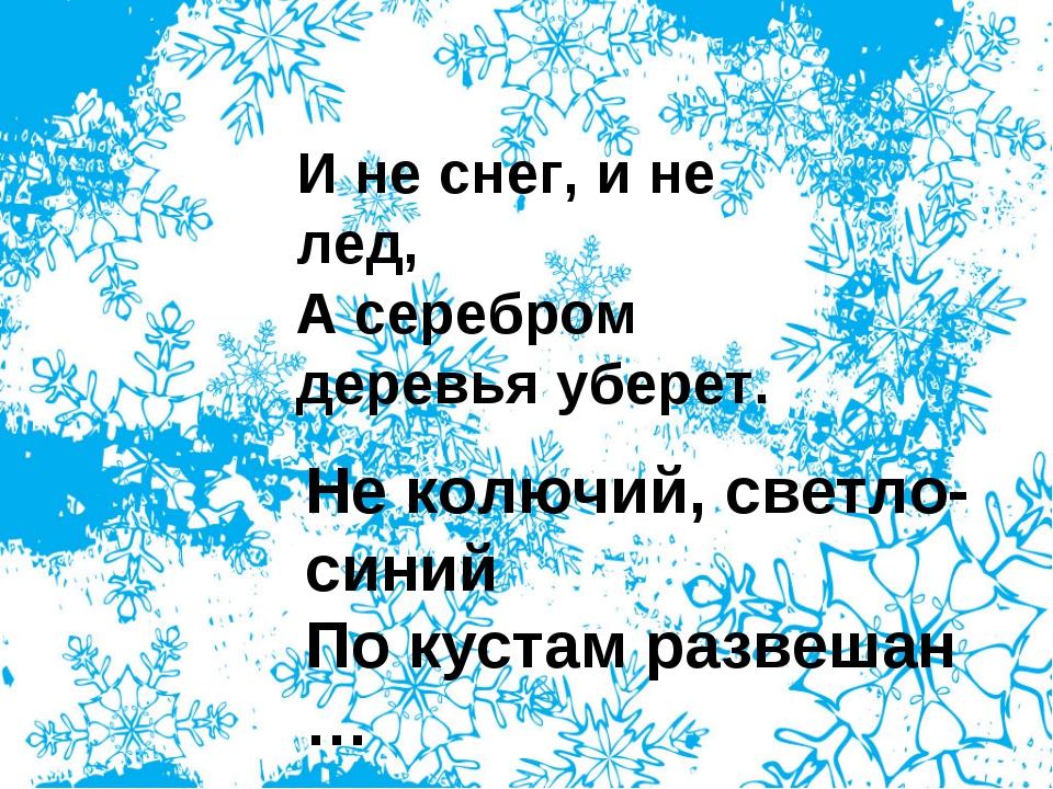 И не снег, и не лед, А серебром деревья уберет. Не колючий, светло-синий По к...