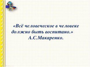«Всё человеческое в человеке должно быть воспитано.» А.С.Макаренко.
