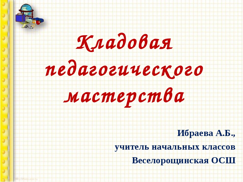 Кладовая педагогического мастерства Ибраева А.Б., учитель начальных классов В...