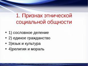 1. Признак этнической социальной общности 1) сословное деление 2) единое граж