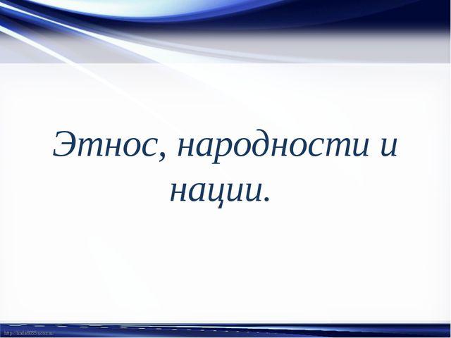 Этнос, народности и нации. http://linda6035.ucoz.ru/