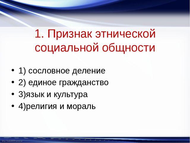 1. Признак этнической социальной общности 1) сословное деление 2) единое граж...