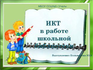 ИКТ в работе школьной библиотеки МБОУ СОШ№5 г.Учалы Выступление: Большакова Ю