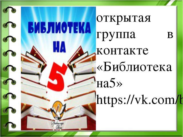 открытая группа в контакте «Библиотека на5» https://vk.com/bibli_5 Педагог-би...
