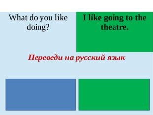 Whatdo you like doing? I like going to the theatre. Переведи на русский язык