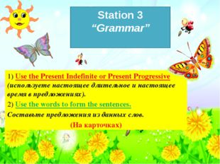 "Station 3 ""Grammar"" 1) Use the Present Indefinite or Present Progressive (исп"