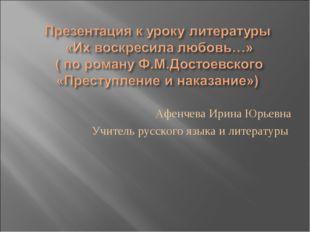Афенчева Ирина Юрьевна Учитель русского языка и литературы