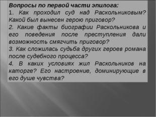 Вопросы по первой части эпилога: 1. Как проходил суд над Раскольниковым? Како