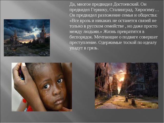 Да, многое предвидел Достоевский. Он предвидел Гернику, Сталинград, Хиросиму…...