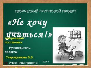«Не хочу учиться!» 2016 г. ТВОРЧЕСКИЙ ГРУППОВОЙ ПРОЕКТ Форма: театральная по