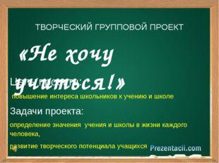 «Не хочу учиться!» ТВОРЧЕСКИЙ ГРУППОВОЙ ПРОЕКТ Цель проекта: повышение интер
