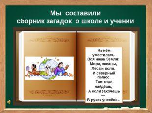 Мы составили сборник загадок о школе и учении На нём уместилась Вся наша Зе